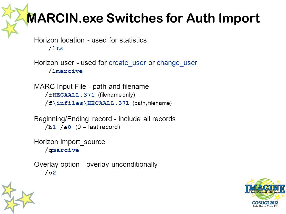 MARCIN.exe Switches for Auth Import Horizon location - used for statistics /lts Horizon user - used for create_user or change_user /lmarcive MARC Input File - path and filename /fHECAALL.371 (filename only) /f\infiles\HECAALL.371 (path, filename) Beginning/Ending record - include all records /b1 /e0 (0 = last record) Horizon import_source /qmarcive Overlay option - overlay unconditionally /o2