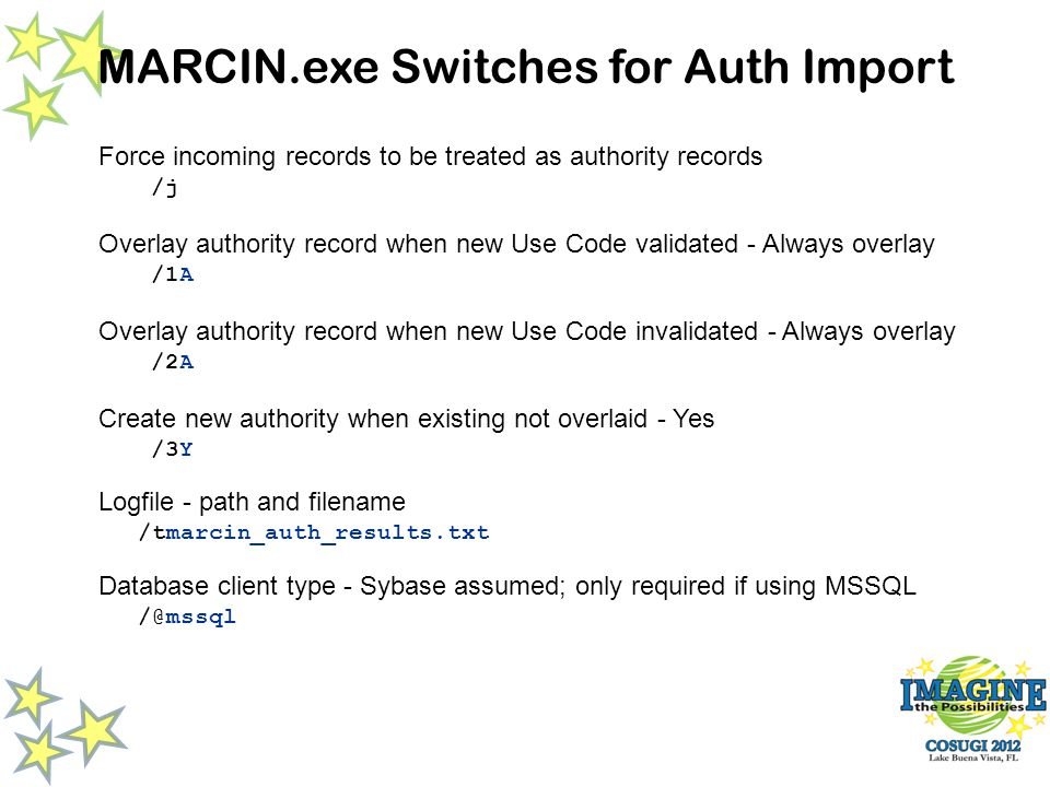 MARCIN.exe Switches for Auth Import Force incoming records to be treated as authority records /j Overlay authority record when new Use Code validated - Always overlay /1A Overlay authority record when new Use Code invalidated - Always overlay /2A Create new authority when existing not overlaid - Yes /3Y Logfile - path and filename /tmarcin_auth_results.txt Database client type - Sybase assumed; only required if using MSSQL /@mssql
