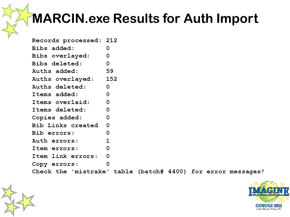 MARCIN.exe Results for Auth Import Records processed: 212 Bibs added: 0 Bibs overlayed: 0 Bibs deleted: 0 Auths added: 59 Auths overlayed: 152 Auths deleted: 0 Items added: 0 Items overlaid: 0 Items deleted: 0 Copies added: 0 Bib Links created 0 Bib errors: 0 Auth errors: 1 Item errors: 0 Item link errors: 0 Copy errors: 0 Check the mistrake table (batch# 4400) for error messages!