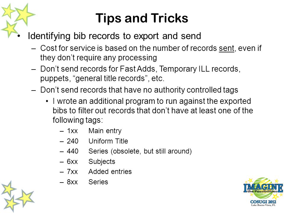 Tips and Tricks Identifying bib records to export and send –Cost for service is based on the number of records sent, even if they dont require any processing –Dont send records for Fast Adds, Temporary ILL records, puppets, general title records, etc.