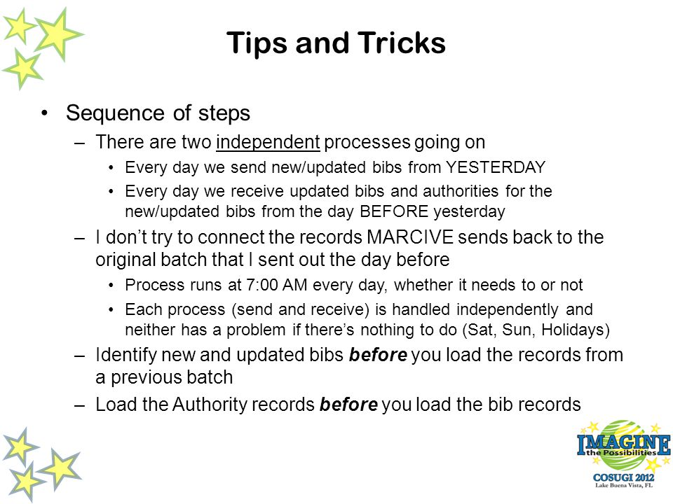 Tips and Tricks Sequence of steps –There are two independent processes going on Every day we send new/updated bibs from YESTERDAY Every day we receive updated bibs and authorities for the new/updated bibs from the day BEFORE yesterday –I dont try to connect the records MARCIVE sends back to the original batch that I sent out the day before Process runs at 7:00 AM every day, whether it needs to or not Each process (send and receive) is handled independently and neither has a problem if theres nothing to do (Sat, Sun, Holidays) –Identify new and updated bibs before you load the records from a previous batch –Load the Authority records before you load the bib records