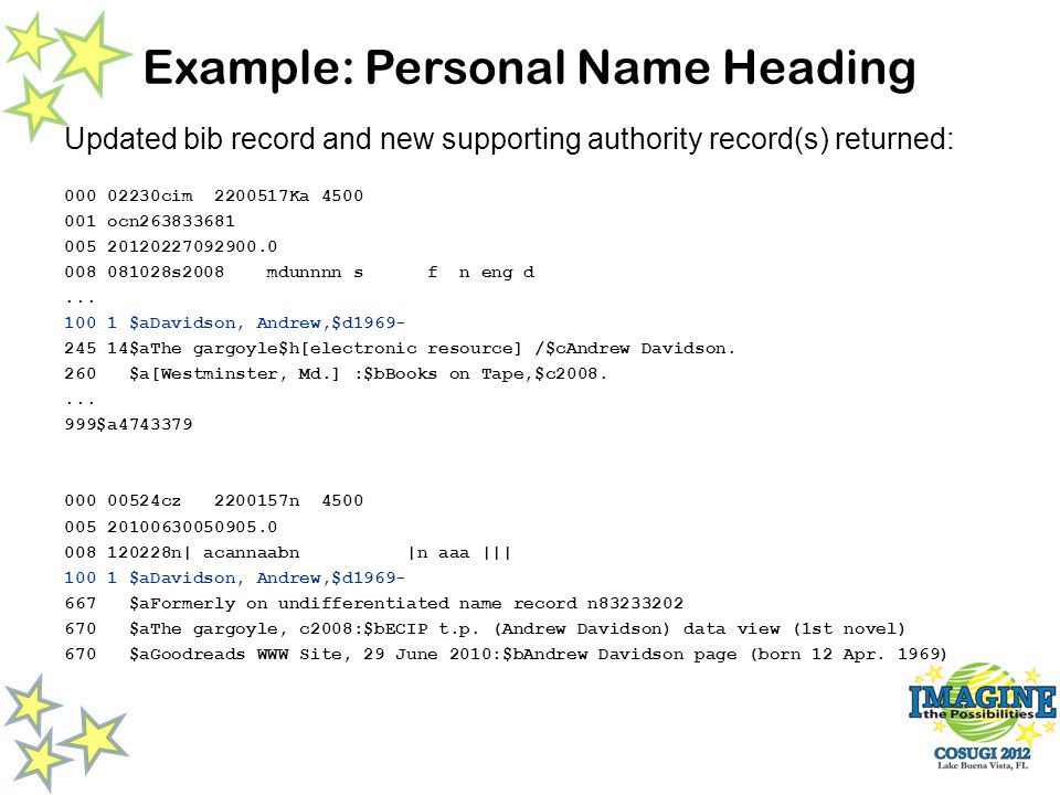 Example: Personal Name Heading Updated bib record and new supporting authority record(s) returned: 000 02230cim 2200517Ka 4500 001 ocn263833681 005 20120227092900.0 008 081028s2008 mdunnnn s f n eng d...