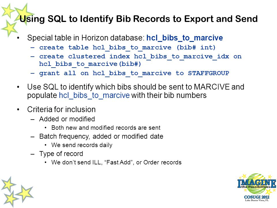 Using SQL to Identify Bib Records to Export and Send Special table in Horizon database: hcl_bibs_to_marcive – create table hcl_bibs_to_marcive (bib# int) – create clustered index hcl_bibs_to_marcive_idx on hcl_bibs_to_marcive(bib#) – grant all on hcl_bibs_to_marcive to STAFFGROUP Use SQL to identify which bibs should be sent to MARCIVE and populate hcl_bibs_to_marcive with their bib numbers Criteria for inclusion –Added or modified Both new and modified records are sent –Batch frequency, added or modified date We send records daily –Type of record We dont send ILL, Fast Add, or Order records