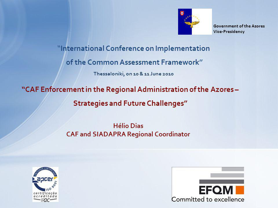 International Conference on Implementation of the Common Assessment Framework Thessaloniki, on 10 & 11 June 2010 CAF Enforcement in the Regional Administration of the Azores – Strategies and Future Challenges Government of the Azores Vice-Presidency Hélio Dias CAF and SIADAPRA Regional Coordinator