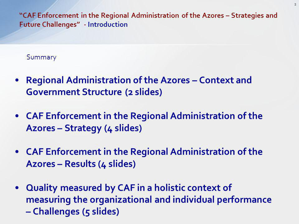 Regional Administration of the Azores – Context and Government Structure (2 slides) CAF Enforcement in the Regional Administration of the Azores – Strategy (4 slides) CAF Enforcement in the Regional Administration of the Azores – Results (4 slides) Quality measured by CAF in a holistic context of measuring the organizational and individual performance – Challenges (5 slides) CAF Enforcement in the Regional Administration of the Azores – Strategies and Future Challenges - Introduction 2 Summary