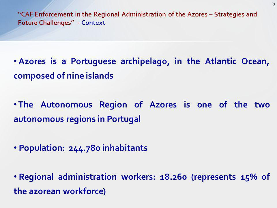 Azores is a Portuguese archipelago, in the Atlantic Ocean, composed of nine islands The Autonomous Region of Azores is one of the two autonomous regions in Portugal Population: 244.780 inhabitants Regional administration workers: 18.260 (represents 15% of the azorean workforce) CAF Enforcement in the Regional Administration of the Azores – Strategies and Future Challenges - Context 3