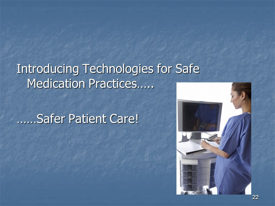 22 Introducing Technologies for Safe Medication Practices….. ……Safer Patient Care!