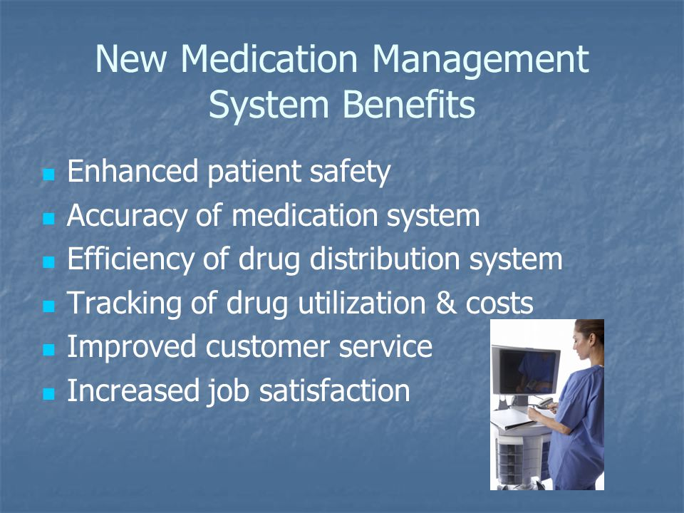 New Medication Management System Benefits Enhanced patient safety Accuracy of medication system Efficiency of drug distribution system Tracking of dru