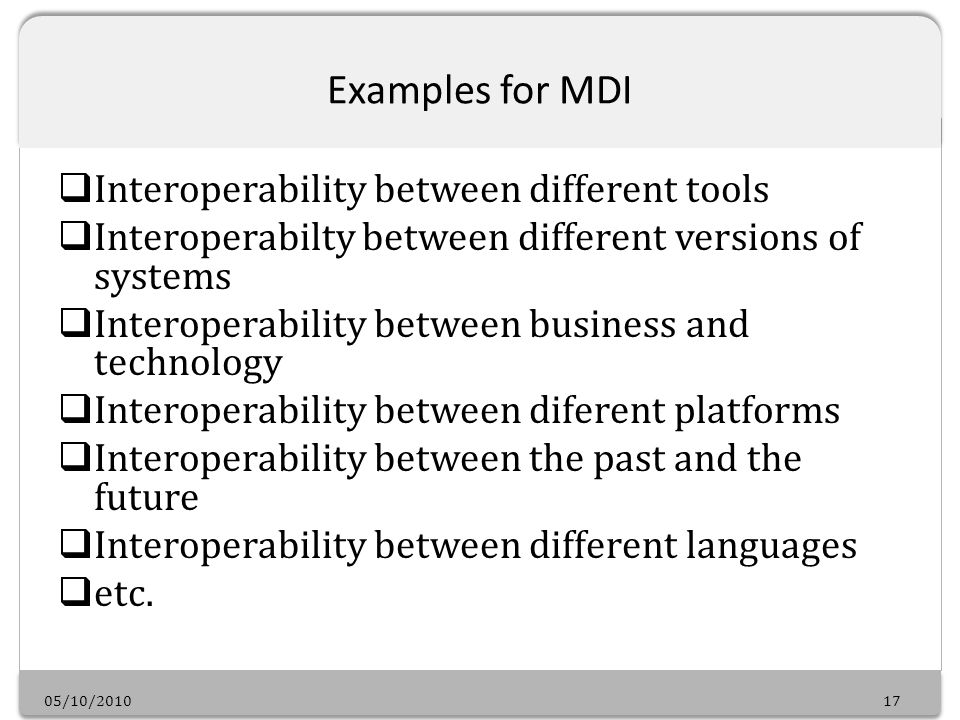 05/10/201017 Examples for MDI Interoperability between different tools Interoperabilty between different versions of systems Interoperability between business and technology Interoperability between diferent platforms Interoperability between the past and the future Interoperability between different languages etc.