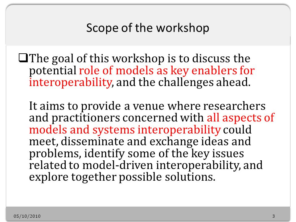 05/10/20103 Scope of the workshop The goal of this workshop is to discuss the potential role of models as key enablers for interoperability, and the challenges ahead.