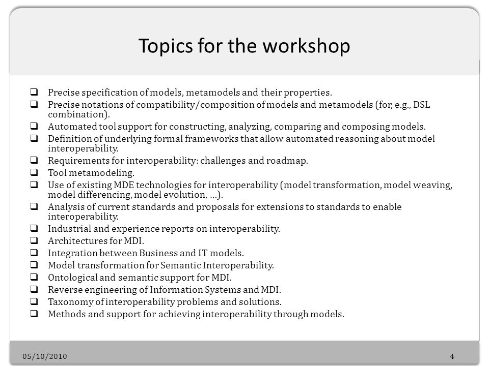 05/10/20104 Topics for the workshop Precise specification of models, metamodels and their properties.