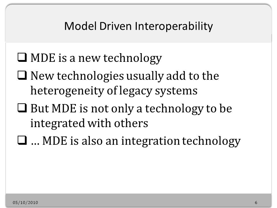 05/10/20106 Model Driven Interoperability MDE is a new technology New technologies usually add to the heterogeneity of legacy systems But MDE is not only a technology to be integrated with others … MDE is also an integration technology