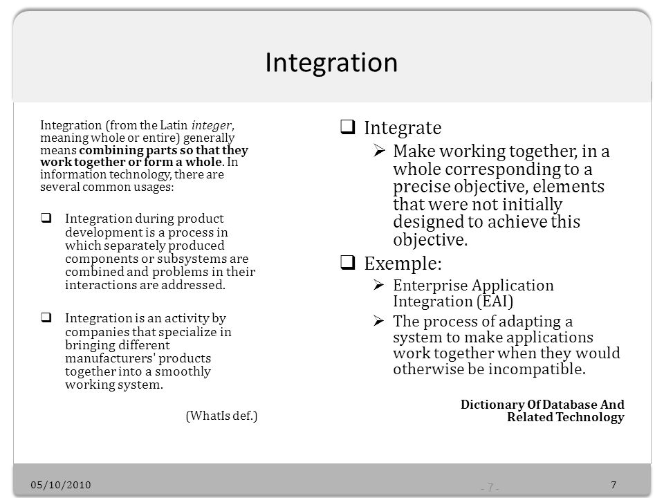 05/10/20107 - 7 - Integration Integration (from the Latin integer, meaning whole or entire) generally means combining parts so that they work together or form a whole.