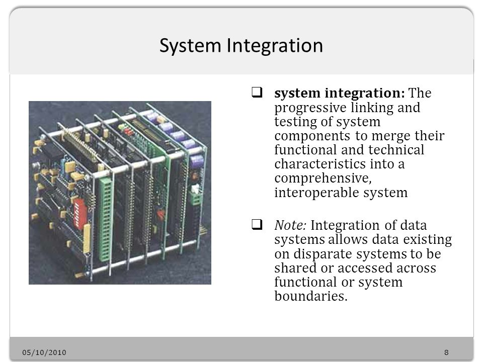05/10/20108 System Integration system integration: The progressive linking and testing of system components to merge their functional and technical characteristics into a comprehensive, interoperable system Note: Integration of data systems allows data existing on disparate systems to be shared or accessed across functional or system boundaries.