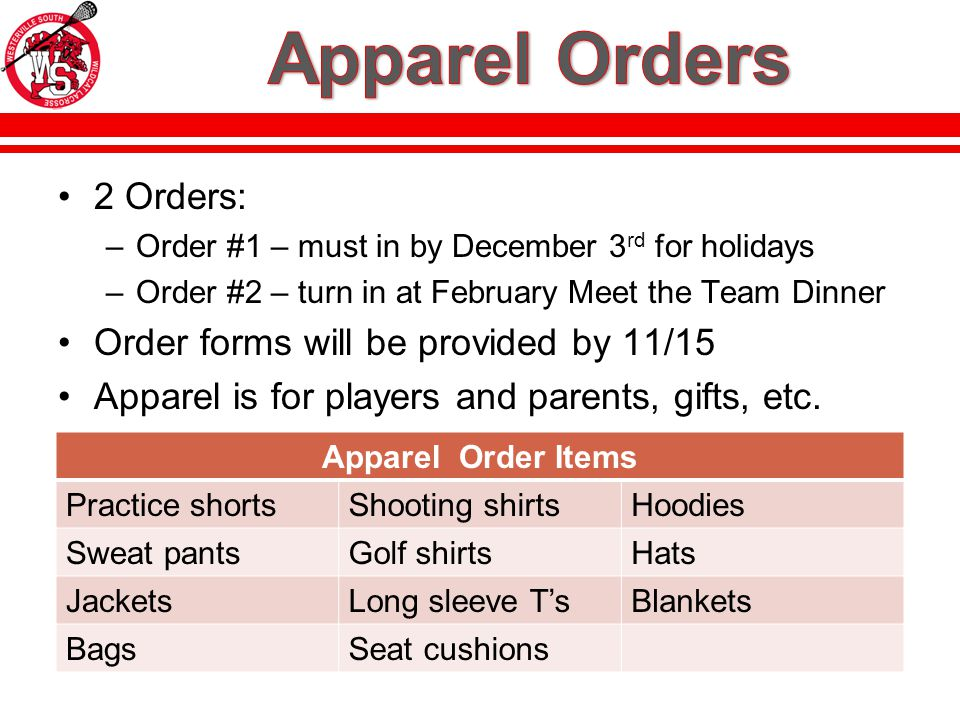 2 Orders: –Order #1 – must in by December 3 rd for holidays –Order #2 – turn in at February Meet the Team Dinner Order forms will be provided by 11/15 Apparel is for players and parents, gifts, etc.