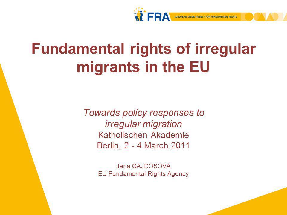 Fundamental rights of irregular migrants in the EU Towards policy responses to irregular migration Katholischen Akademie Berlin, 2 - 4 March 2011 Jana GAJDOSOVA EU Fundamental Rights Agency