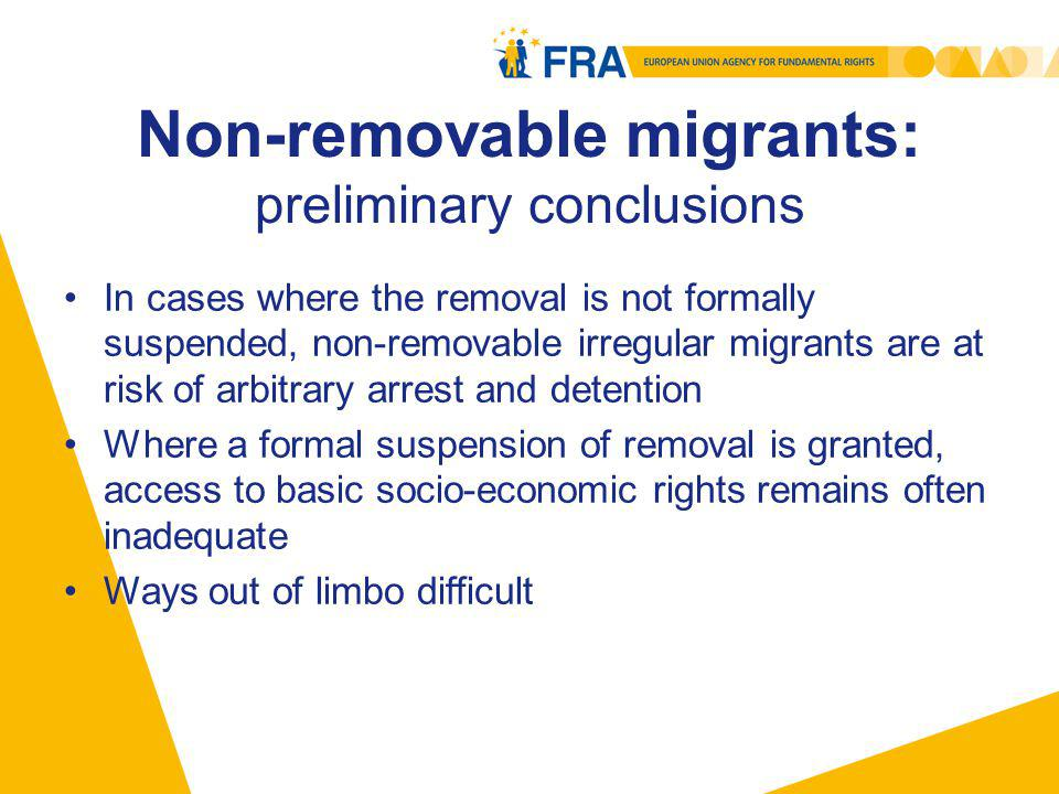 Non-removable migrants: preliminary conclusions In cases where the removal is not formally suspended, non-removable irregular migrants are at risk of arbitrary arrest and detention Where a formal suspension of removal is granted, access to basic socio-economic rights remains often inadequate Ways out of limbo difficult