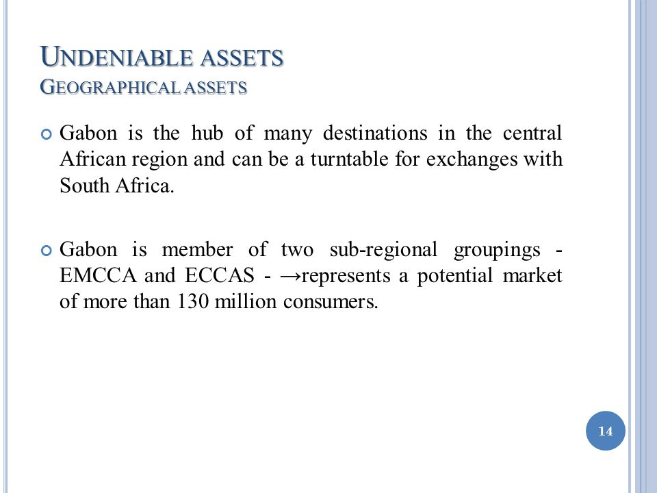 U NDENIABLE ASSETS G EOGRAPHICAL ASSETS Gabon is the hub of many destinations in the central African region and can be a turntable for exchanges with South Africa.