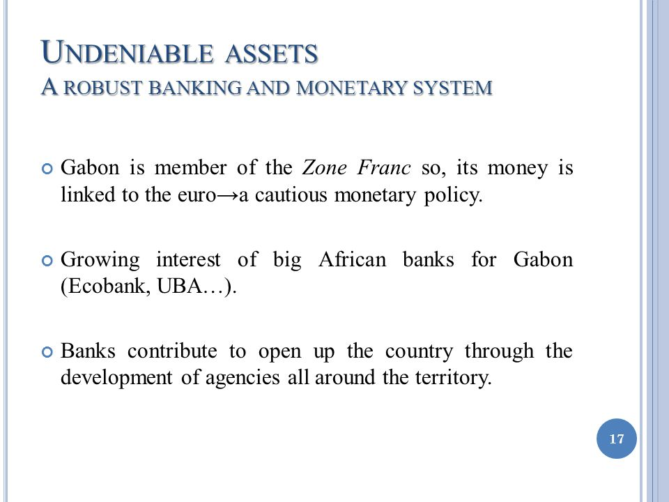 U NDENIABLE ASSETS A ROBUST BANKING AND MONETARY SYSTEM Gabon is member of the Zone Franc so, its money is linked to the euroa cautious monetary policy.