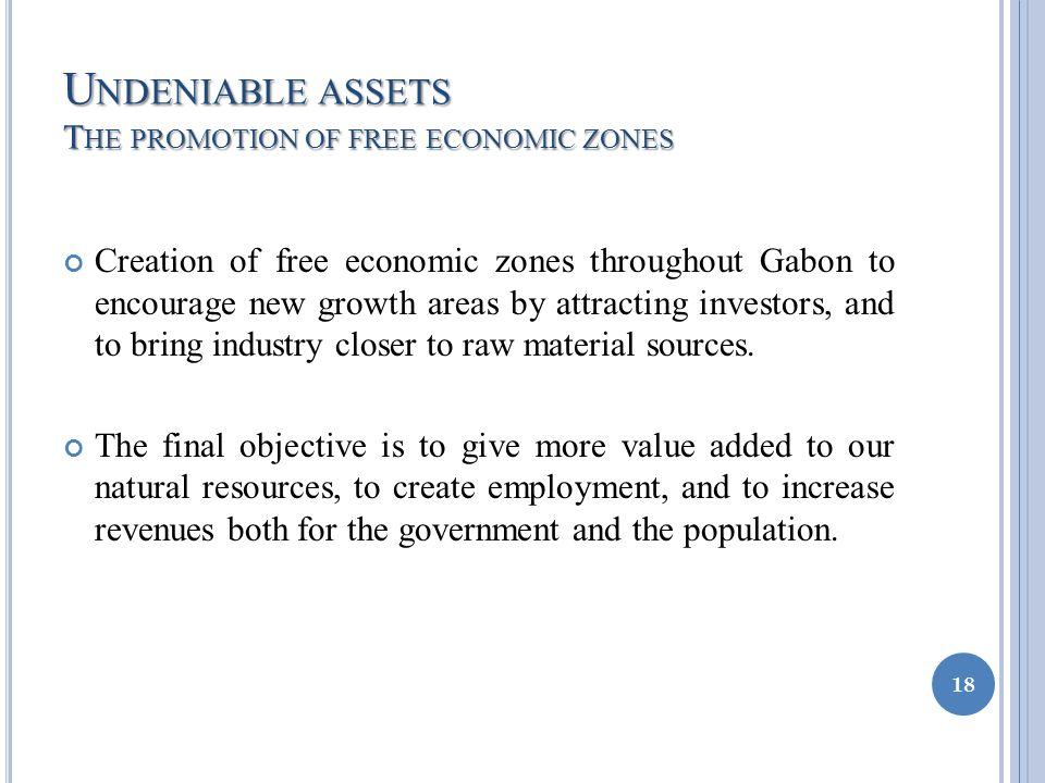 U NDENIABLE ASSETS T HE PROMOTION OF FREE ECONOMIC ZONES Creation of free economic zones throughout Gabon to encourage new growth areas by attracting investors, and to bring industry closer to raw material sources.