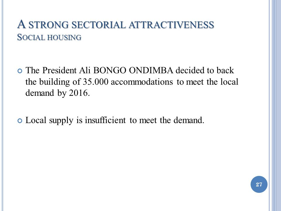 A STRONG SECTORIAL ATTRACTIVENESS S OCIAL HOUSING The President Ali BONGO ONDIMBA decided to back the building of 35.000 accommodations to meet the local demand by 2016.