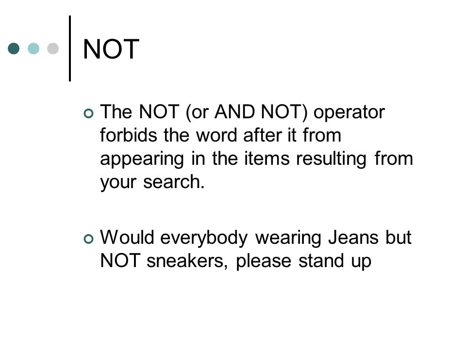 NOT The NOT (or AND NOT) operator forbids the word after it from appearing in the items resulting from your search. Would everybody wearing Jeans but