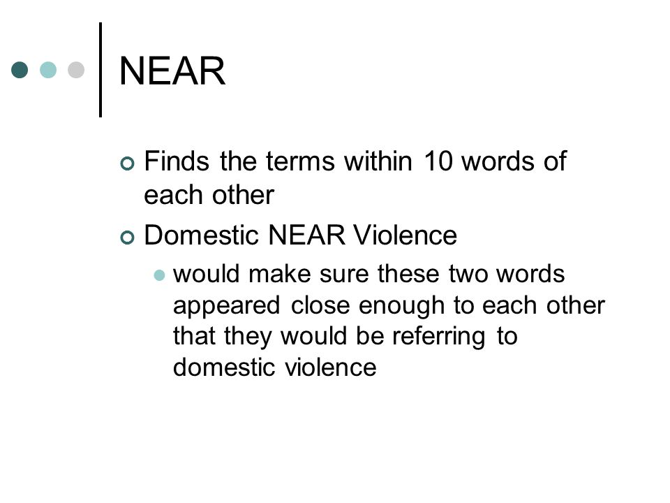 NEAR Finds the terms within 10 words of each other Domestic NEAR Violence would make sure these two words appeared close enough to each other that they would be referring to domestic violence