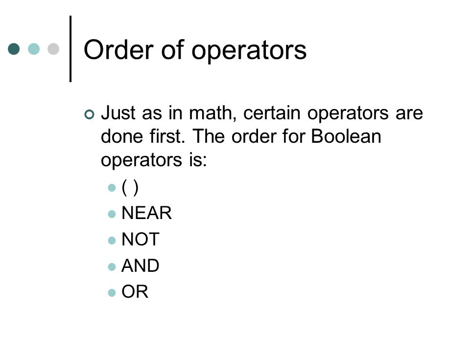 Order of operators Just as in math, certain operators are done first. The order for Boolean operators is: ( ) NEAR NOT AND OR