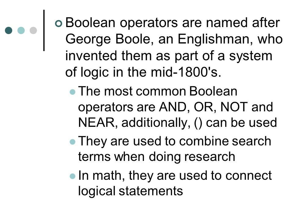 Boolean operators are named after George Boole, an Englishman, who invented them as part of a system of logic in the mid-1800's. The most common Boole
