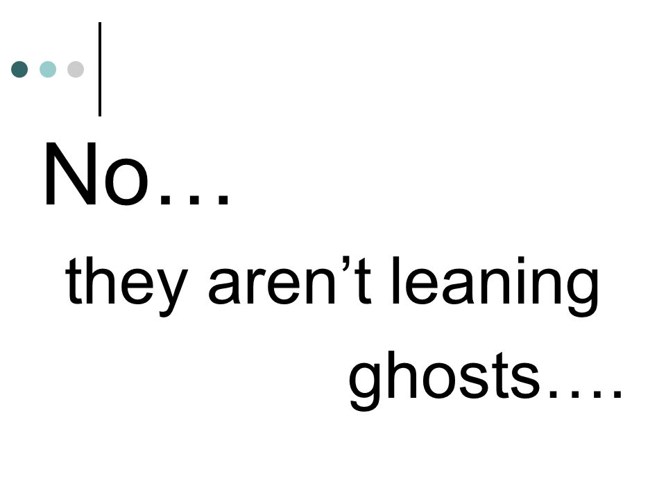 No… they arent leaning ghosts….