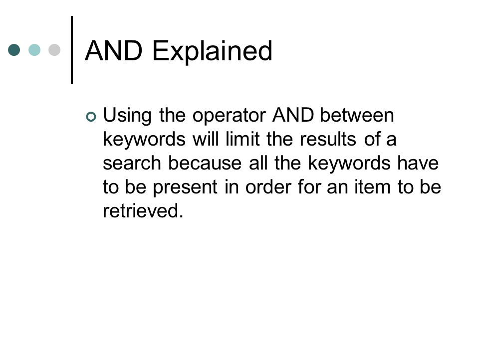 AND Explained Using the operator AND between keywords will limit the results of a search because all the keywords have to be present in order for an item to be retrieved.
