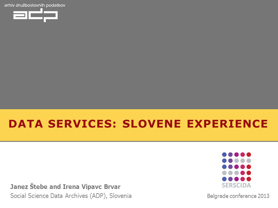 DATA SERVICES: SLOVENE EXPERIENCE Janez Štebe and Irena Vipavc Brvar Social Science Data Archives (ADP), Slovenia Belgrade conference 2013