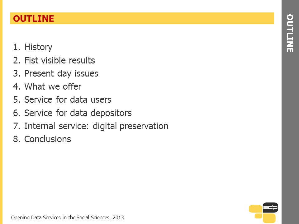 OUTLINE 1.History 2.Fist visible results 3.Present day issues 4.What we offer 5.Service for data users 6.Service for data depositors 7.Internal service: digital preservation 8.Conclusions Opening Data Services in the Social Sciences, 2013