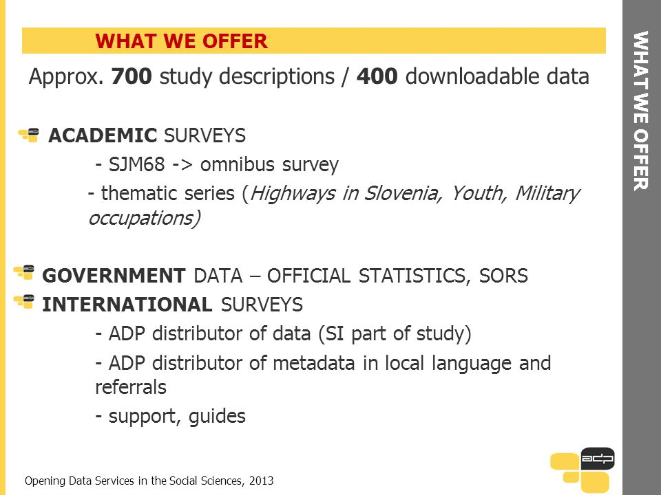 WHAT WE OFFER Approx. 700 study descriptions / 400 downloadable data ACADEMIC SURVEYS - SJM68 -> omnibus survey - thematic series (Highways in Sloveni