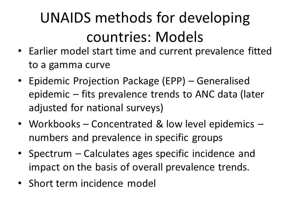 UNAIDS methods for developing countries: Models Earlier model start time and current prevalence fitted to a gamma curve Epidemic Projection Package (EPP) – Generalised epidemic – fits prevalence trends to ANC data (later adjusted for national surveys) Workbooks – Concentrated & low level epidemics – numbers and prevalence in specific groups Spectrum – Calculates ages specific incidence and impact on the basis of overall prevalence trends.