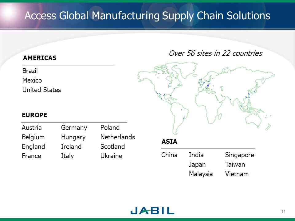 . Brazil Mexico United States EUROPE AMERICAS Austria Belgium England France Germany Hungary Ireland Italy Poland Netherlands Scotland Ukraine Access Global Manufacturing Supply Chain Solutions Over 56 sites in 22 countries ASIA ChinaIndia Japan Malaysia Singapore Taiwan Vietnam 11