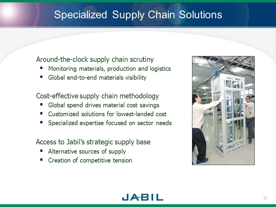 Specialized Supply Chain Solutions Around-the-clock supply chain scrutiny Monitoring materials, production and logistics Global end-to-end materials visibility Cost-effective supply chain methodology Global spend drives material cost savings Customized solutions for lowest-landed cost Specialized expertise focused on sector needs Access to Jabils strategic supply base Alternative sources of supply Creation of competitive tension 13