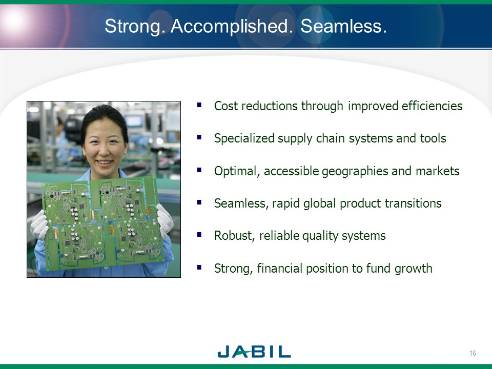 Strong. Accomplished. Seamless. Cost reductions through improved efficiencies Specialized supply chain systems and tools Optimal, accessible geographi