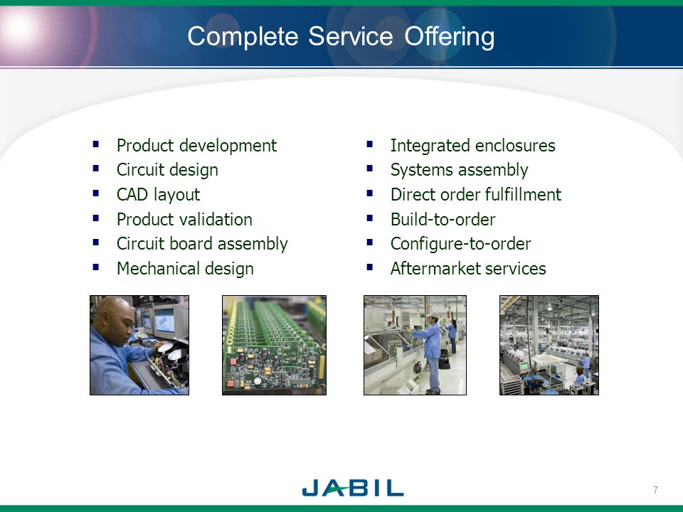 Complete Service Offering Product development Circuit design CAD layout Product validation Circuit board assembly Mechanical design Integrated enclosures Systems assembly Direct order fulfillment Build-to-order Configure-to-order Aftermarket services 7