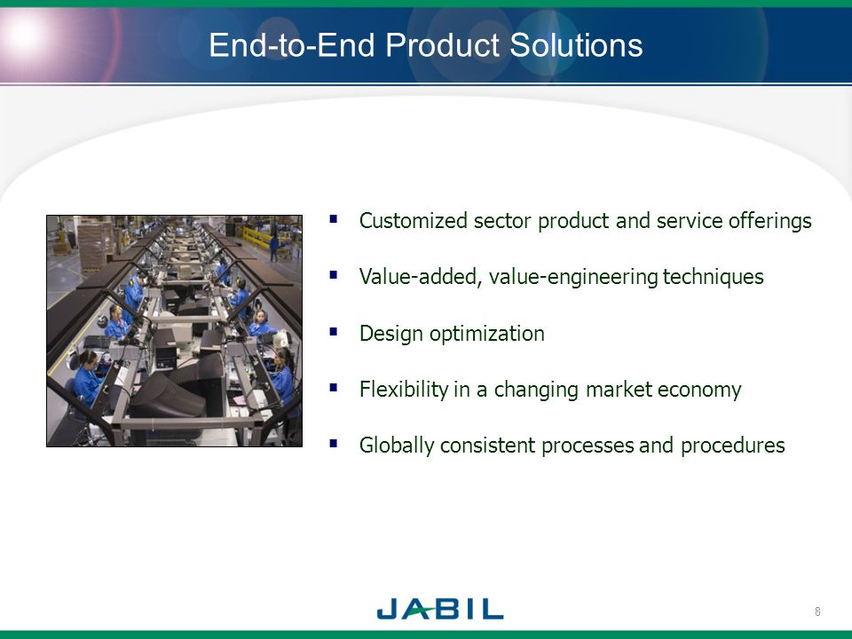 End-to-End Product Solutions Customized sector product and service offerings Value-added, value-engineering techniques Design optimization Flexibility in a changing market economy Globally consistent processes and procedures 8