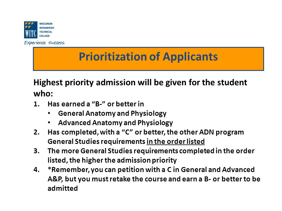 Prioritization of Applicants Highest priority admission will be given for the student who: 1.Has earned a B- or better in General Anatomy and Physiology Advanced Anatomy and Physiology 2.Has completed, with a C or better, the other ADN program General Studies requirements in the order listed 3.The more General Studies requirements completed in the order listed, the higher the admission priority 4.*Remember, you can petition with a C in General and Advanced A&P, but you must retake the course and earn a B- or better to be admitted