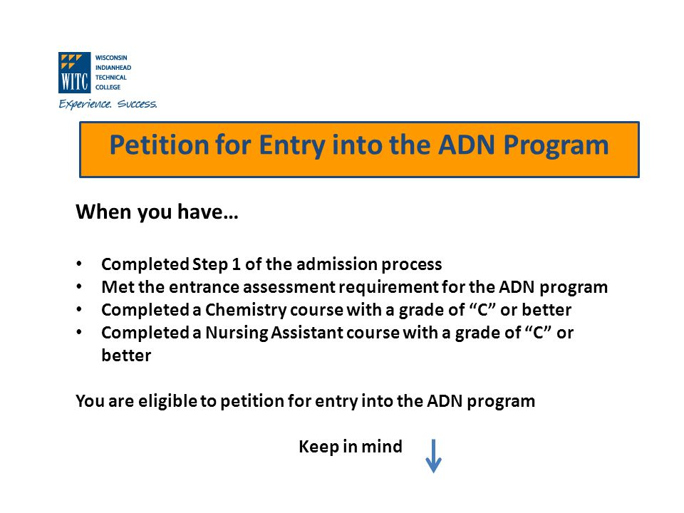 Petition for Entry into the ADN Program When you have… Completed Step 1 of the admission process Met the entrance assessment requirement for the ADN program Completed a Chemistry course with a grade of C or better Completed a Nursing Assistant course with a grade of C or better You are eligible to petition for entry into the ADN program Keep in mind