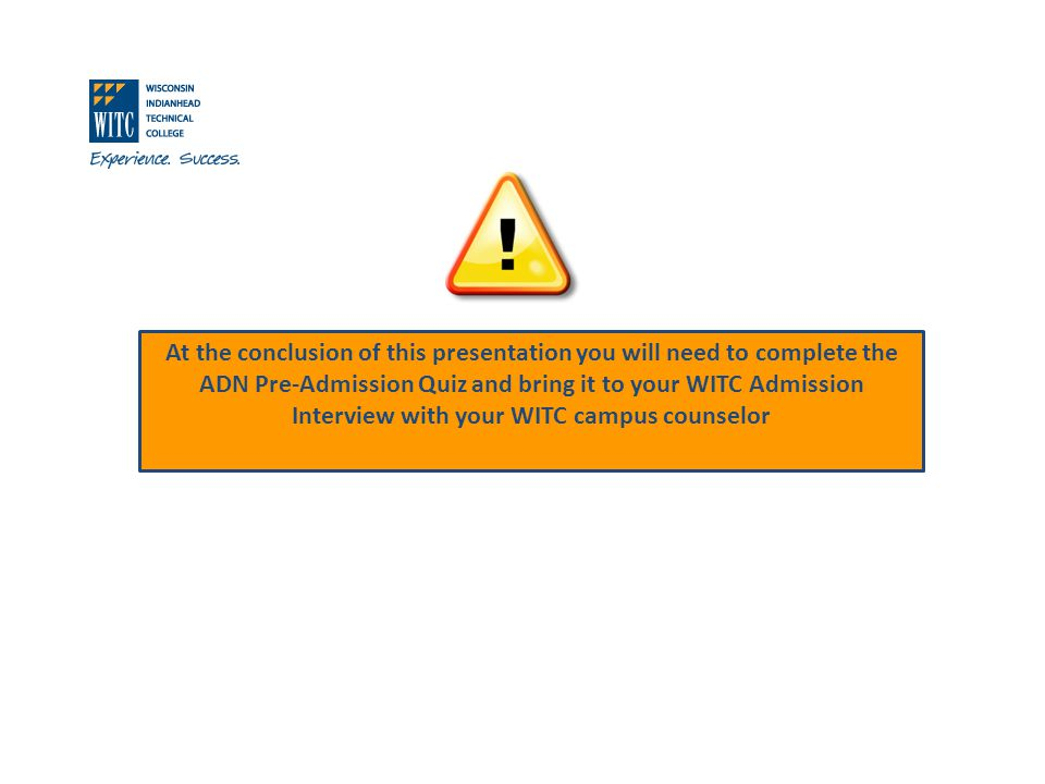 At the conclusion of this presentation you will need to complete the ADN Pre-Admission Quiz and bring it to your WITC Admission Interview with your WITC campus counselor
