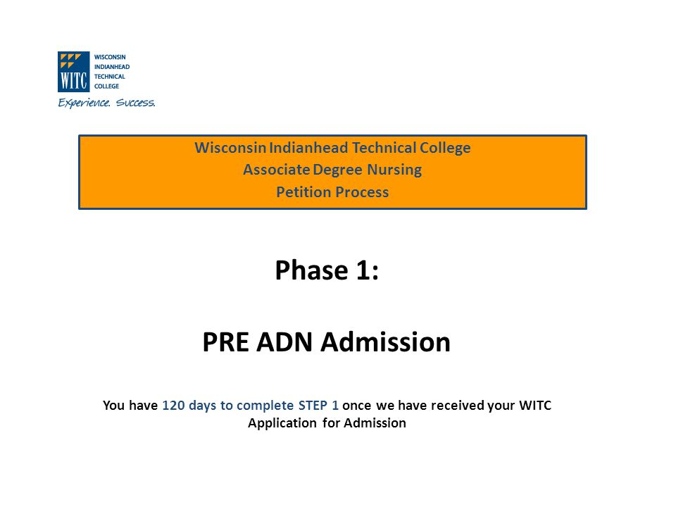 Wisconsin Indianhead Technical College Associate Degree Nursing Petition Process Phase 1: PRE ADN Admission You have 120 days to complete STEP 1 once we have received your WITC Application for Admission