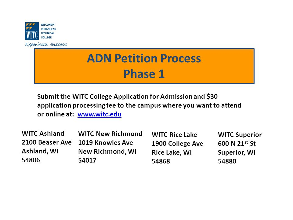 ADN Petition Process Phase 1 Submit the WITC College Application for Admission and $30 application processing fee to the campus where you want to attend or online at: www.witc.eduwww.witc.edu WITC Ashland 2100 Beaser Ave Ashland, WI 54806 WITC New Richmond 1019 Knowles Ave New Richmond, WI 54017 WITC Rice Lake 1900 College Ave Rice Lake, WI 54868 WITC Superior 600 N 21 st St Superior, WI 54880