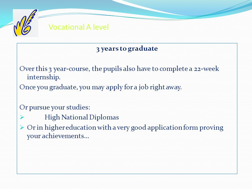 Vocational A level 3 years to graduate Over this 3 year-course, the pupils also have to complete a 22-week internship.