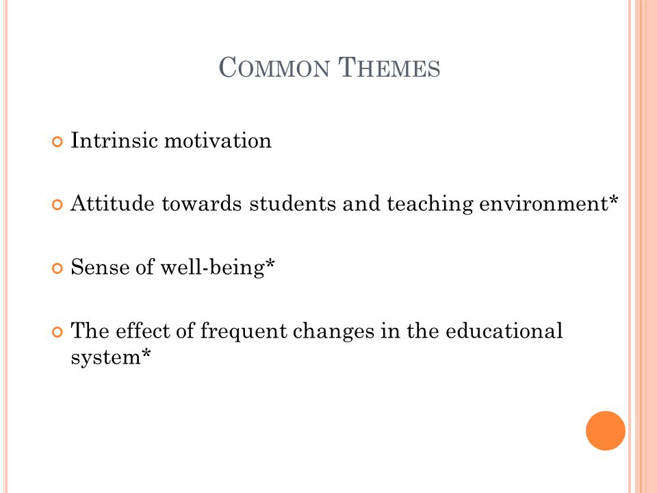 C OMMON T HEMES Intrinsic motivation Attitude towards students and teaching environment* Sense of well-being* The effect of frequent changes in the ed