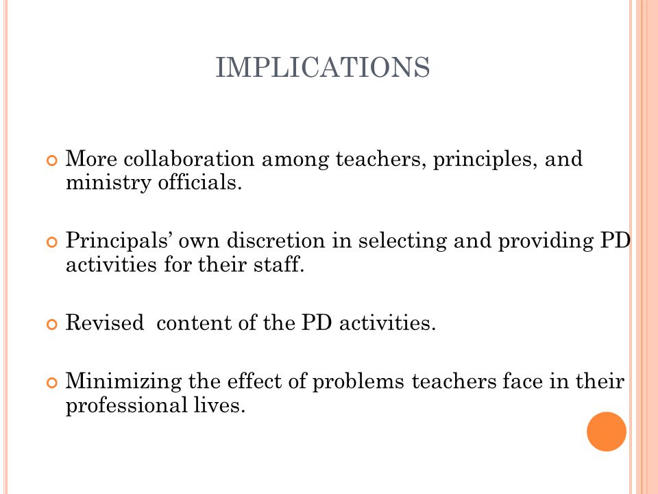 IMPLICATIONS More collaboration among teachers, principles, and ministry officials. Principals own discretion in selecting and providing PD activities
