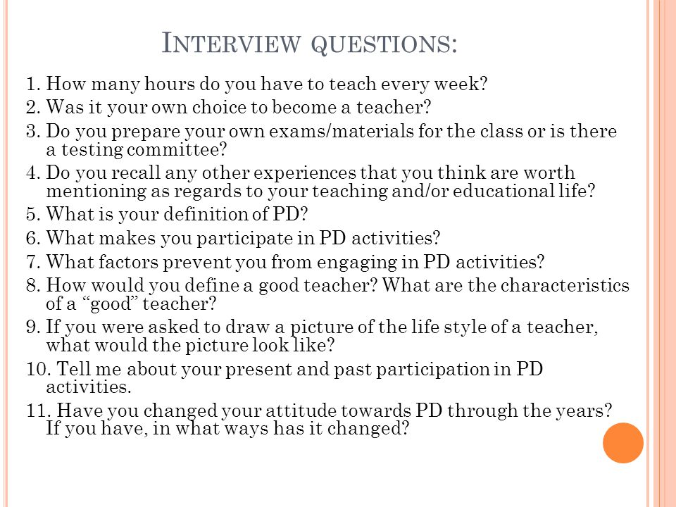 I NTERVIEW QUESTIONS : 1. How many hours do you have to teach every week? 2. Was it your own choice to become a teacher? 3. Do you prepare your own ex