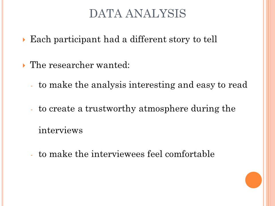 DATA ANALYSIS Each participant had a different story to tell The researcher wanted: - to make the analysis interesting and easy to read - to create a